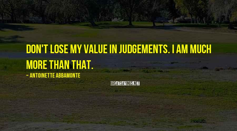 Antoinette Abbamonte Sayings: Don't lose my value in judgements. I am much more than that.