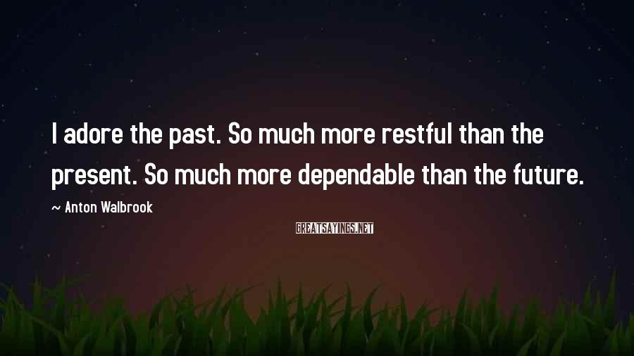 Anton Walbrook Sayings: I adore the past. So much more restful than the present. So much more dependable
