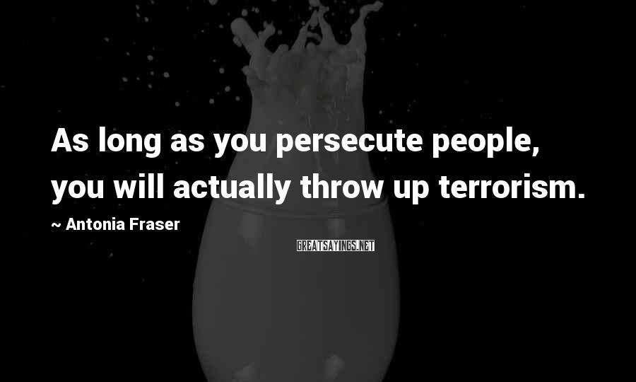 Antonia Fraser Sayings: As long as you persecute people, you will actually throw up terrorism.