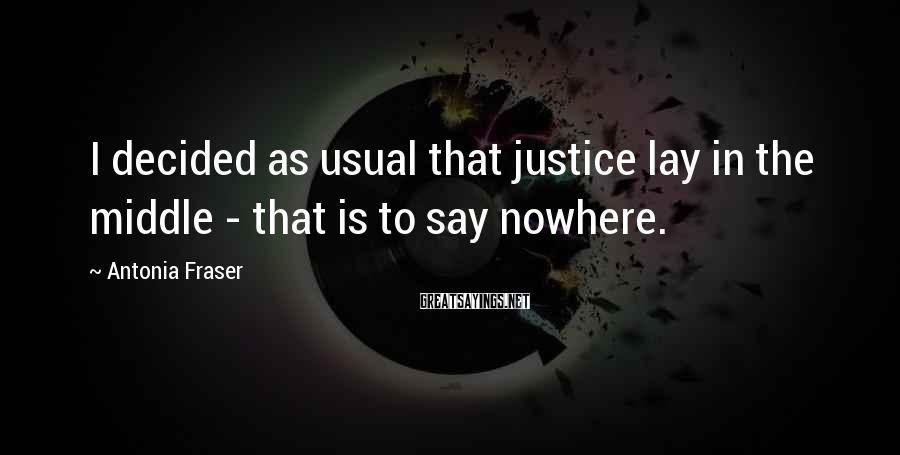Antonia Fraser Sayings: I decided as usual that justice lay in the middle - that is to say
