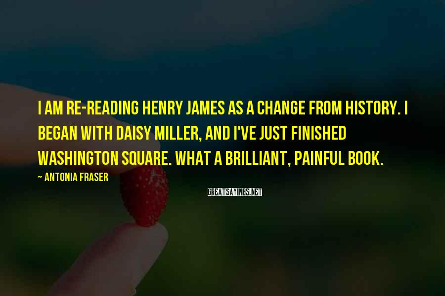 Antonia Fraser Sayings: I am re-reading Henry James as a change from history. I began with Daisy Miller,