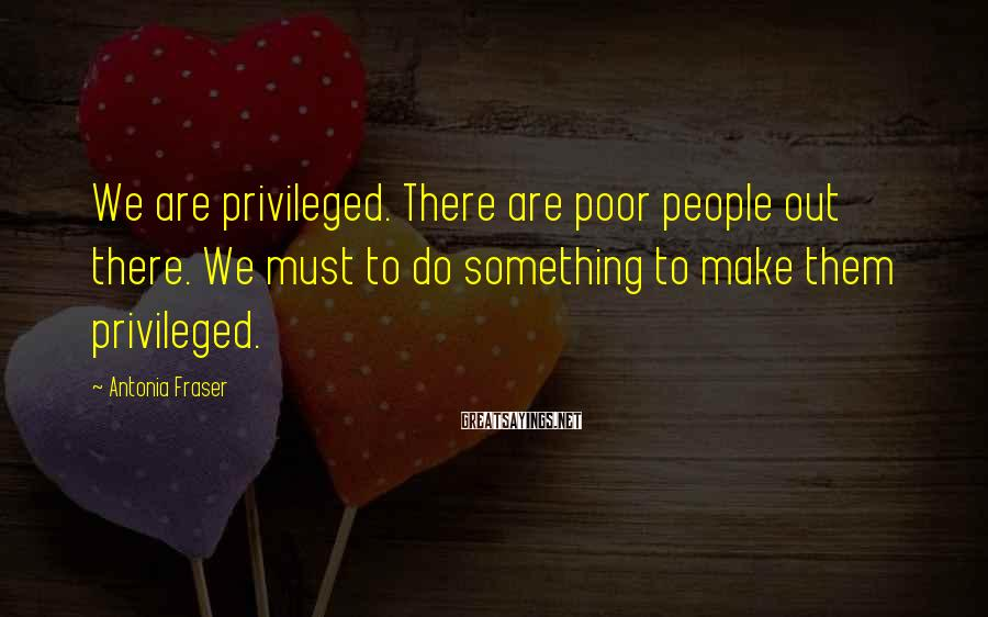 Antonia Fraser Sayings: We are privileged. There are poor people out there. We must to do something to