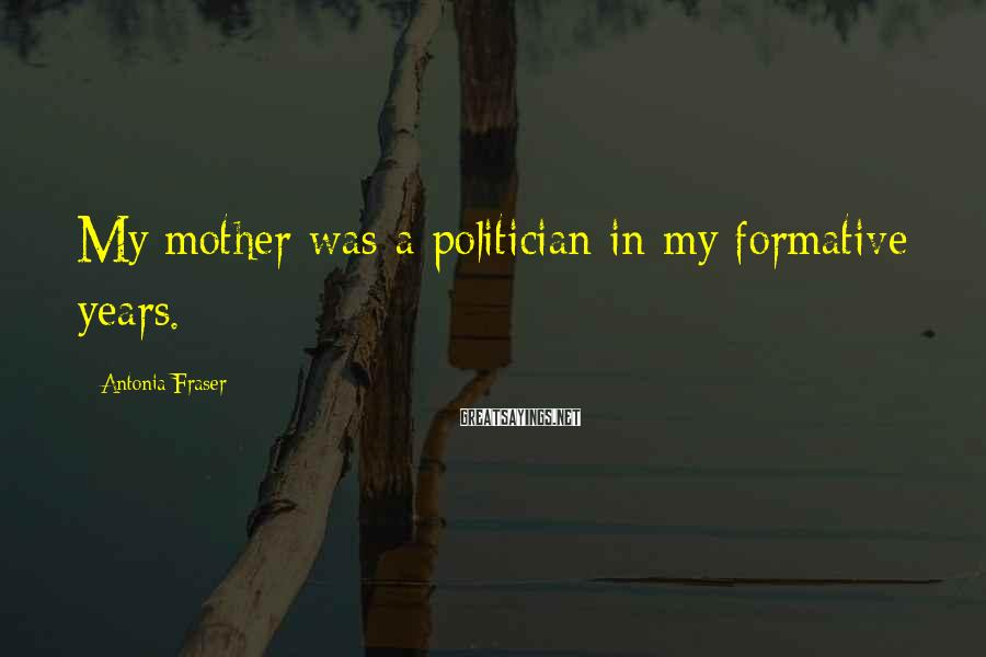 Antonia Fraser Sayings: My mother was a politician in my formative years.