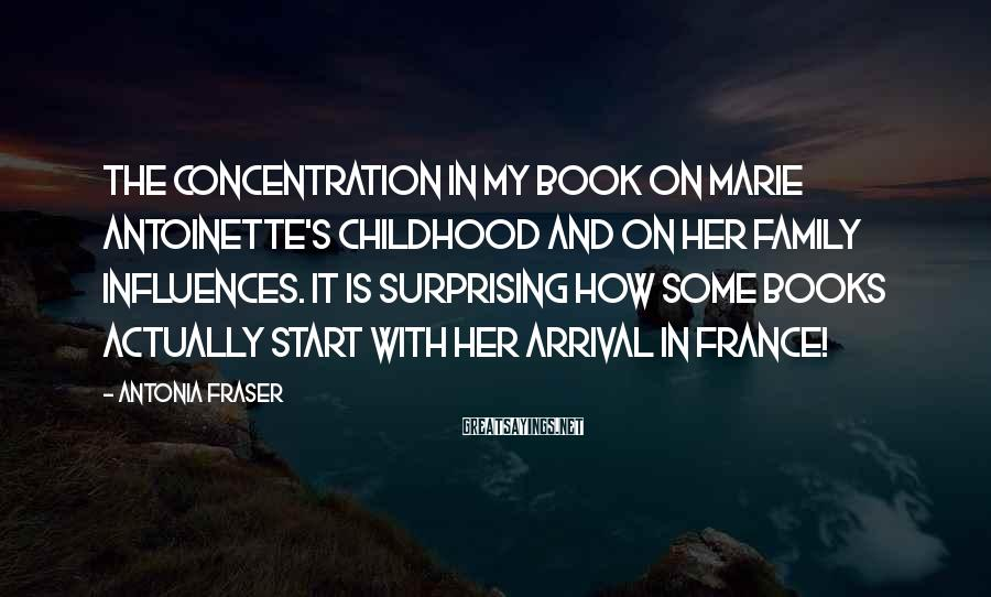 Antonia Fraser Sayings: The concentration in my book on Marie Antoinette's childhood and on her family influences. It