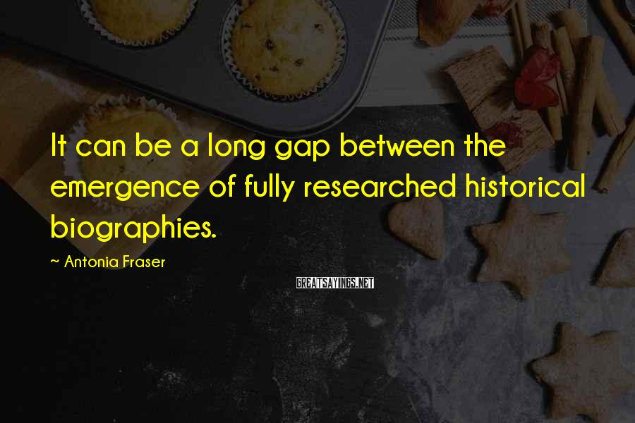 Antonia Fraser Sayings: It can be a long gap between the emergence of fully researched historical biographies.