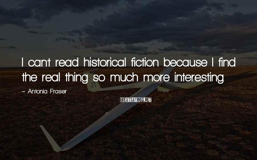 Antonia Fraser Sayings: I can't read historical fiction because I find the real thing so much more interesting.