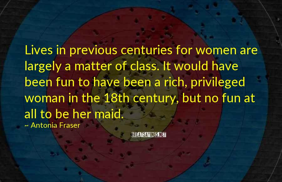 Antonia Fraser Sayings: Lives in previous centuries for women are largely a matter of class. It would have