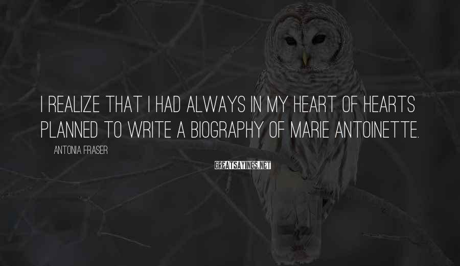 Antonia Fraser Sayings: I realize that I had always in my heart of hearts planned to write a