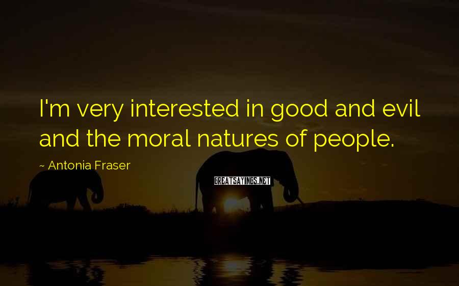 Antonia Fraser Sayings: I'm very interested in good and evil and the moral natures of people.