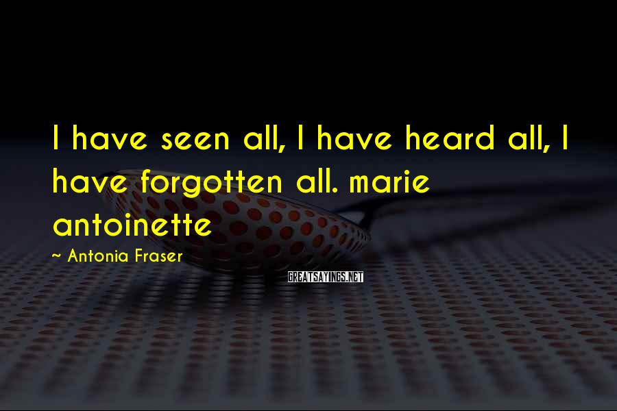 Antonia Fraser Sayings: I have seen all, I have heard all, I have forgotten all. marie antoinette