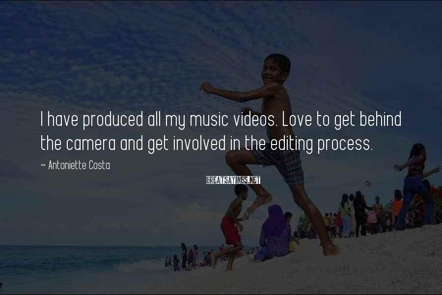 Antoniette Costa Sayings: I have produced all my music videos. Love to get behind the camera and get