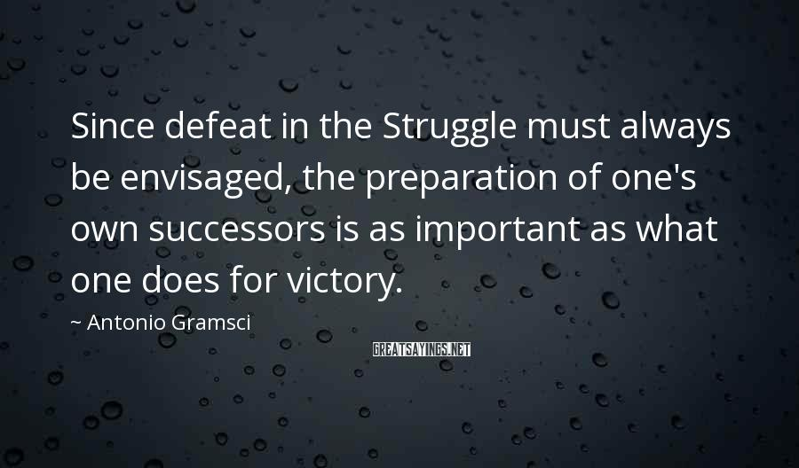 Antonio Gramsci Sayings: Since defeat in the Struggle must always be envisaged, the preparation of one's own successors