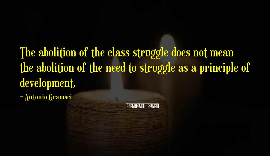 Antonio Gramsci Sayings: The abolition of the class struggle does not mean the abolition of the need to
