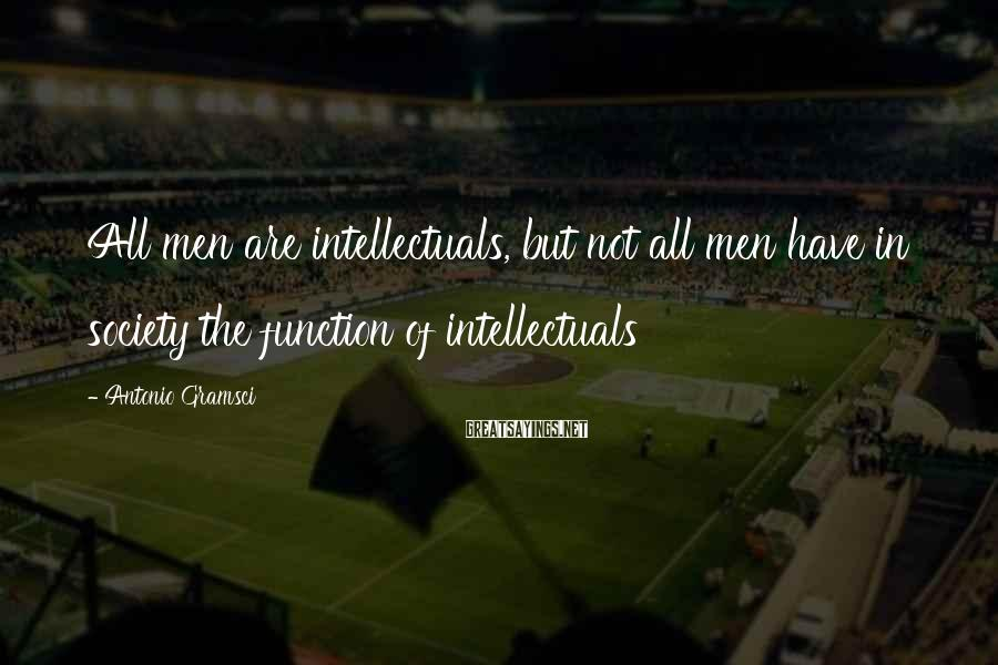 Antonio Gramsci Sayings: All men are intellectuals, but not all men have in society the function of intellectuals
