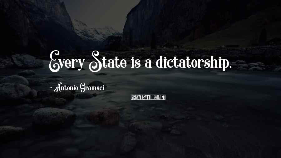 Antonio Gramsci Sayings: Every State is a dictatorship.