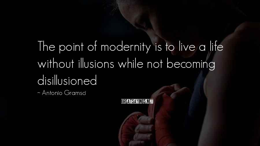 Antonio Gramsci Sayings: The point of modernity is to live a life without illusions while not becoming disillusioned