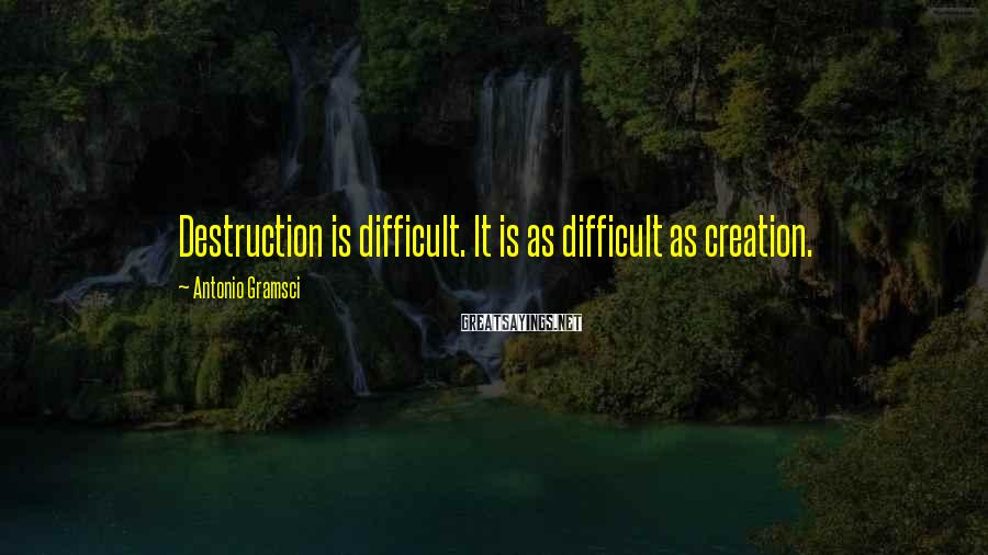 Antonio Gramsci Sayings: Destruction is difficult. It is as difficult as creation.