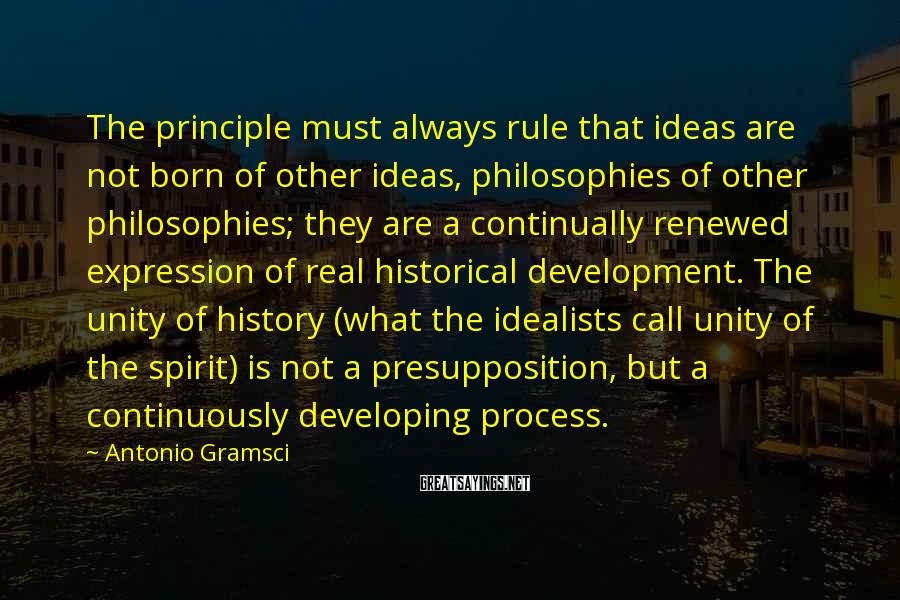 Antonio Gramsci Sayings: The principle must always rule that ideas are not born of other ideas, philosophies of