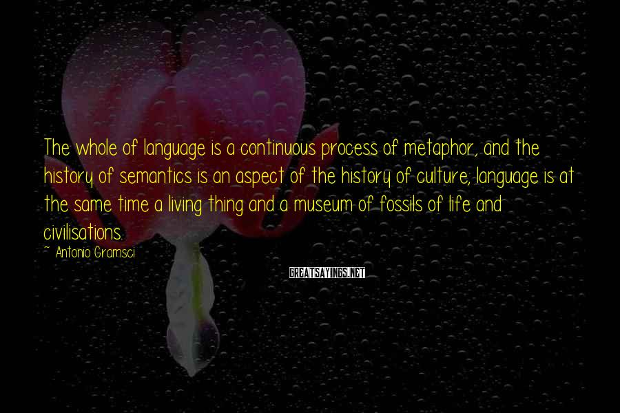 Antonio Gramsci Sayings: The whole of language is a continuous process of metaphor, and the history of semantics