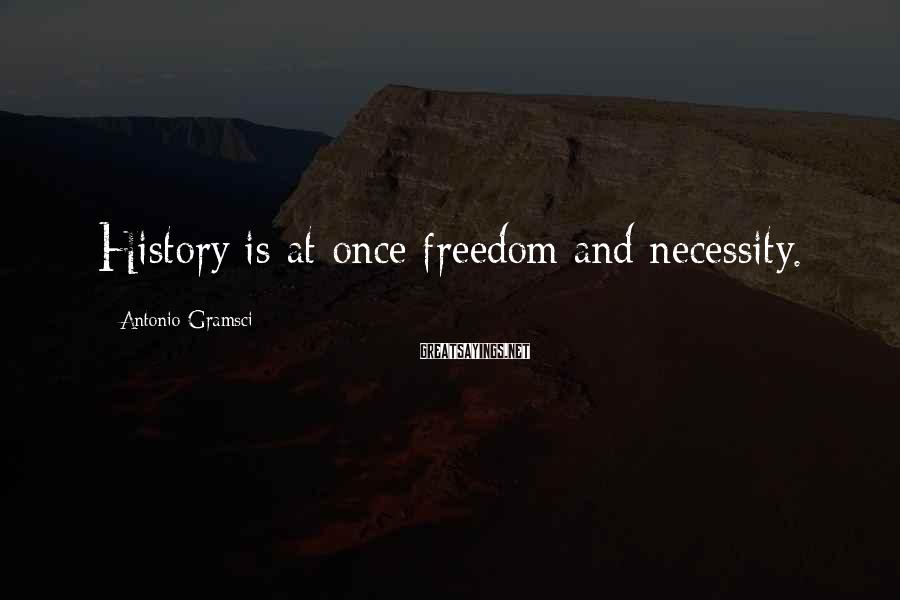Antonio Gramsci Sayings: History is at once freedom and necessity.