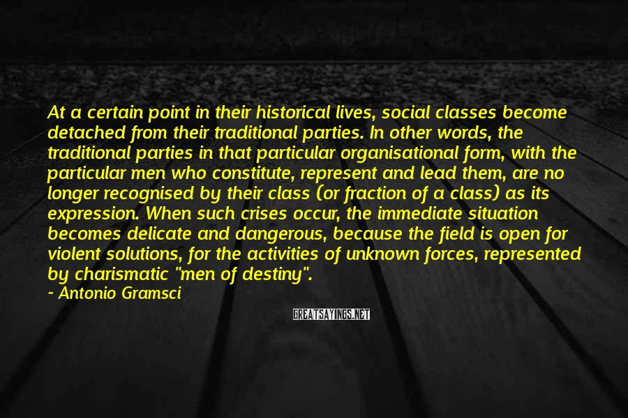 Antonio Gramsci Sayings: At a certain point in their historical lives, social classes become detached from their traditional