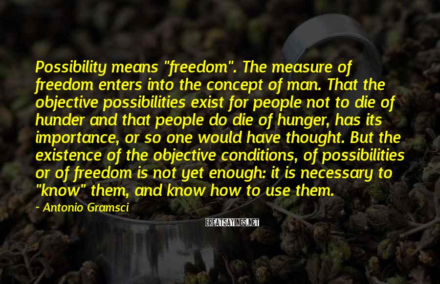 """Antonio Gramsci Sayings: Possibility means """"freedom"""". The measure of freedom enters into the concept of man. That the"""