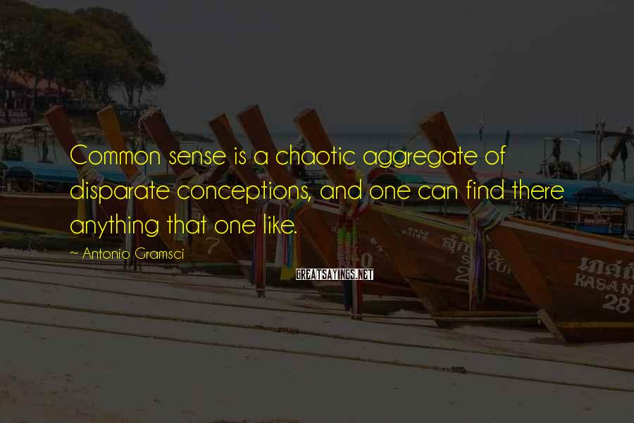 Antonio Gramsci Sayings: Common sense is a chaotic aggregate of disparate conceptions, and one can find there anything