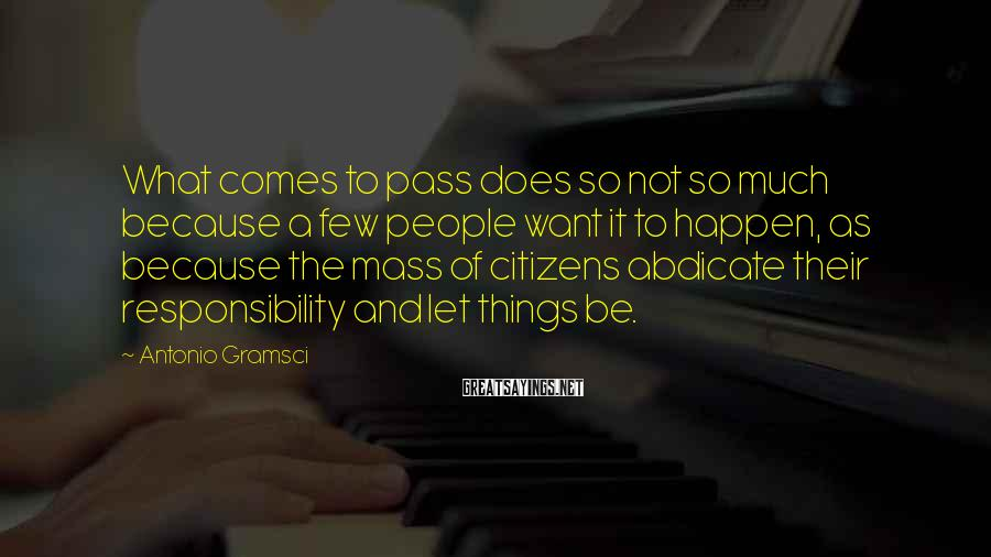 Antonio Gramsci Sayings: What comes to pass does so not so much because a few people want it
