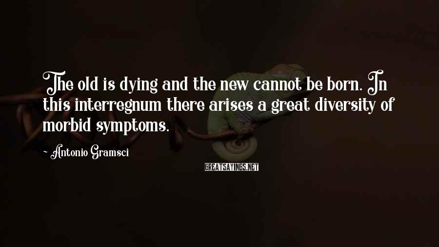 Antonio Gramsci Sayings: The old is dying and the new cannot be born. In this interregnum there arises
