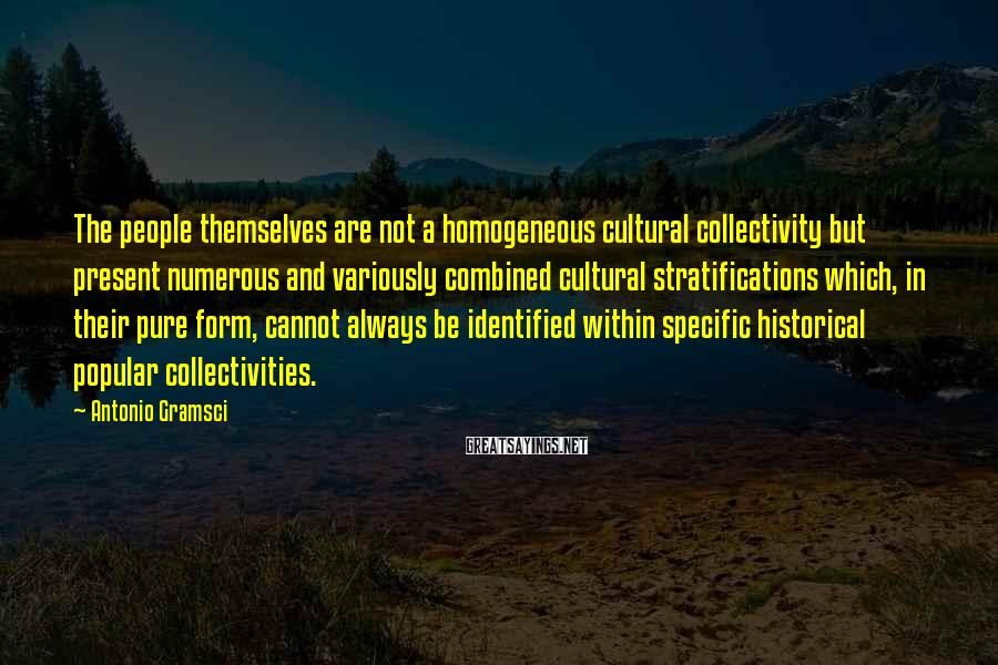 Antonio Gramsci Sayings: The people themselves are not a homogeneous cultural collectivity but present numerous and variously combined