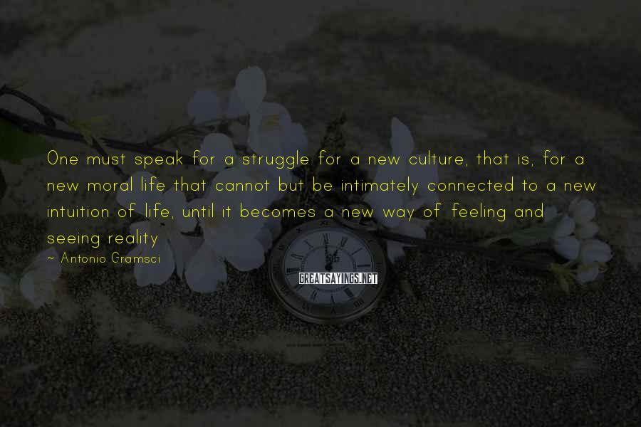 Antonio Gramsci Sayings: One must speak for a struggle for a new culture, that is, for a new