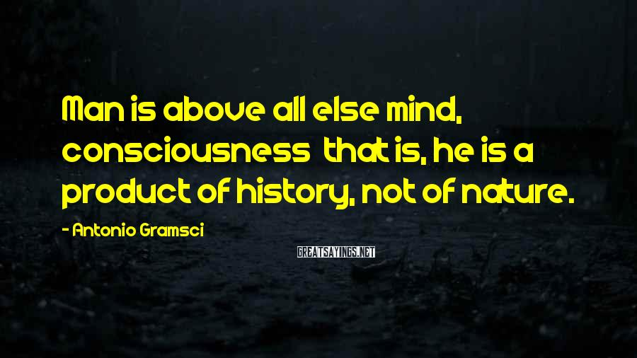 Antonio Gramsci Sayings: Man is above all else mind, consciousness that is, he is a product of history,