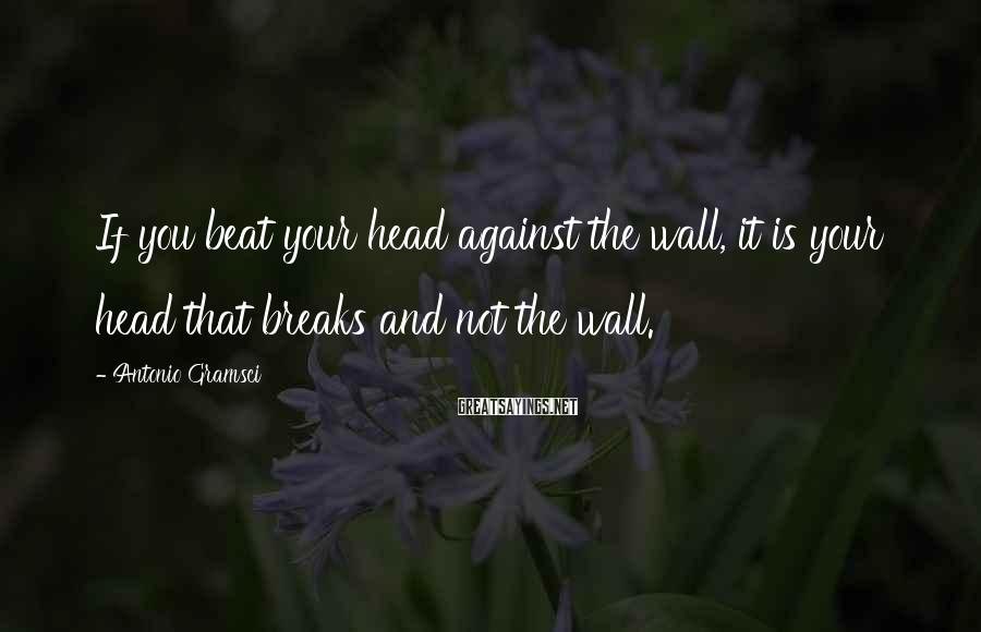 Antonio Gramsci Sayings: If you beat your head against the wall, it is your head that breaks and