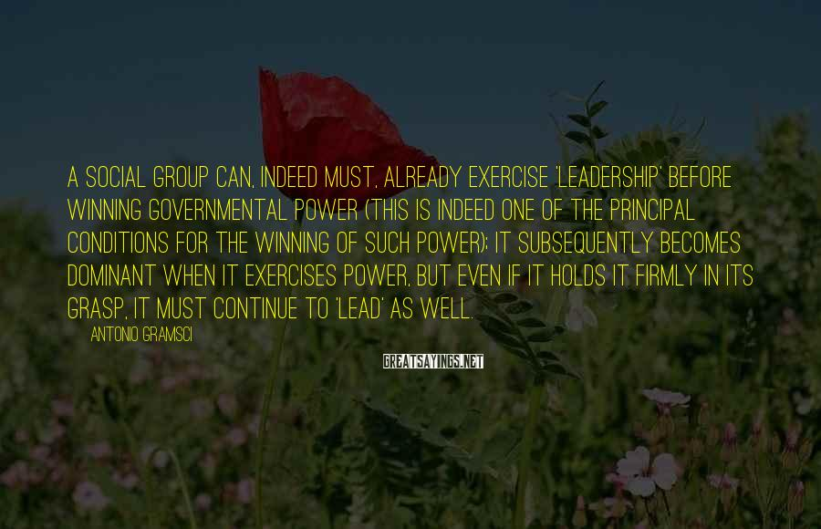 Antonio Gramsci Sayings: A social group can, indeed must, already exercise 'leadership' before winning governmental power (this is