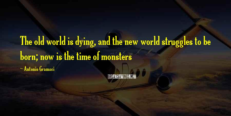 Antonio Gramsci Sayings: The old world is dying, and the new world struggles to be born; now is