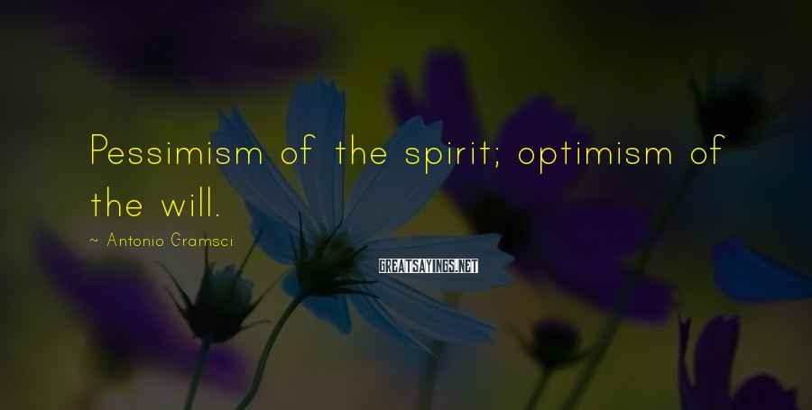 Antonio Gramsci Sayings: Pessimism of the spirit; optimism of the will.