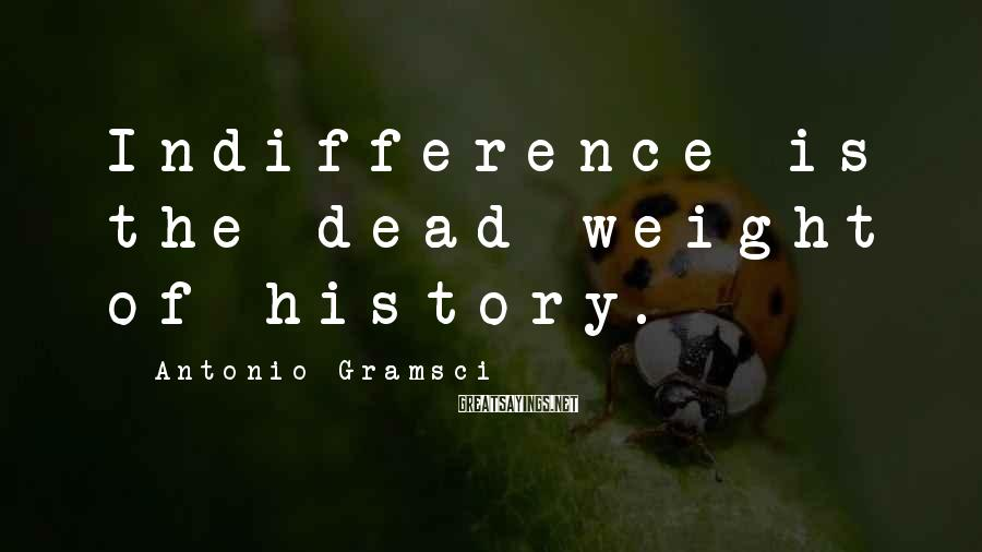 Antonio Gramsci Sayings: Indifference is the dead weight of history.