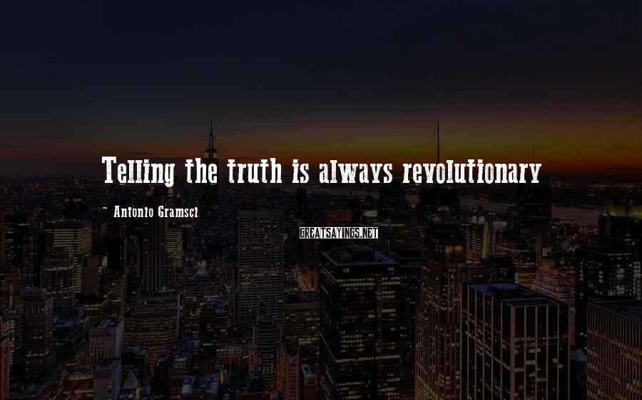 Antonio Gramsci Sayings: Telling the truth is always revolutionary