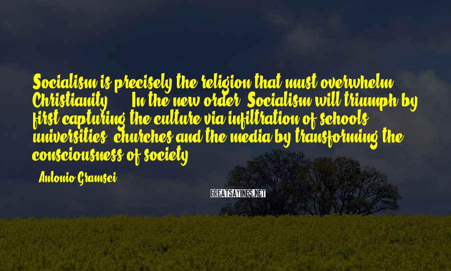 Antonio Gramsci Sayings: Socialism is precisely the religion that must overwhelm Christianity. ... In the new order, Socialism
