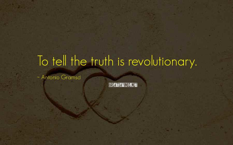 Antonio Gramsci Sayings: To tell the truth is revolutionary.