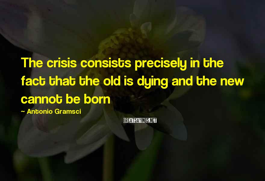 Antonio Gramsci Sayings: The crisis consists precisely in the fact that the old is dying and the new