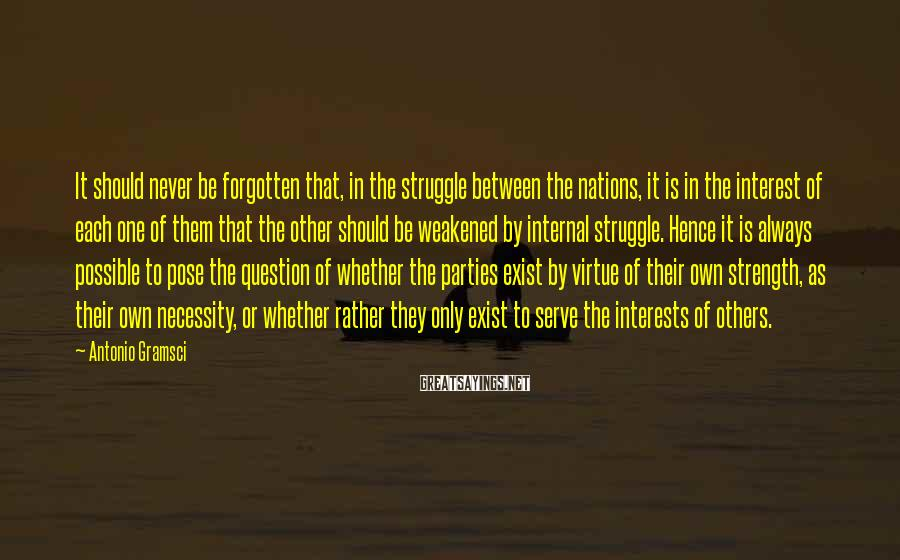 Antonio Gramsci Sayings: It should never be forgotten that, in the struggle between the nations, it is in