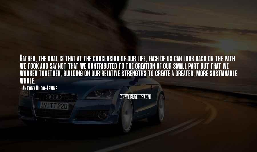 Antony Bugg-Levine Sayings: Rather, the goal is that at the conclusion of our life, each of us can