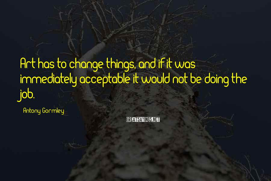 Antony Gormley Sayings: Art has to change things, and if it was immediately acceptable it would not be