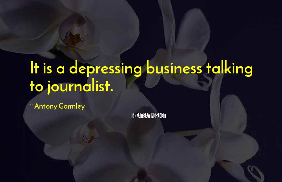 Antony Gormley Sayings: It is a depressing business talking to journalist.