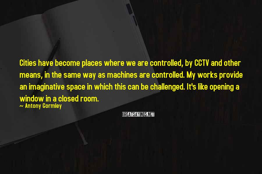 Antony Gormley Sayings: Cities have become places where we are controlled, by CCTV and other means, in the