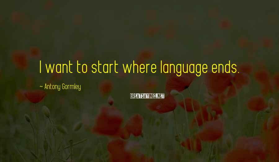 Antony Gormley Sayings: I want to start where language ends.