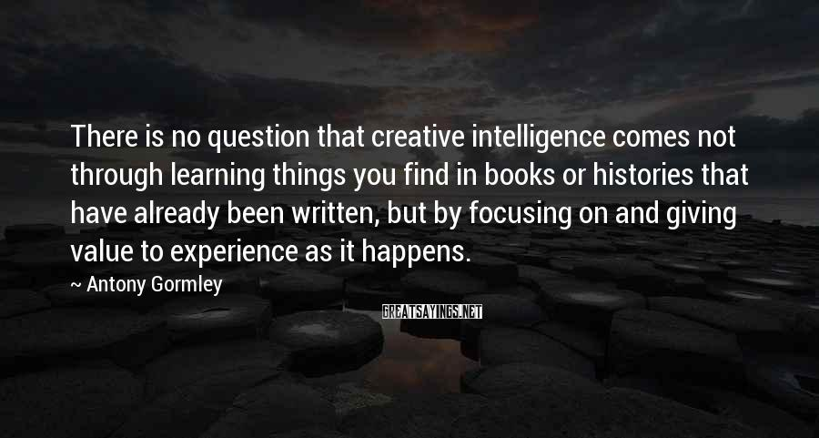Antony Gormley Sayings: There is no question that creative intelligence comes not through learning things you find in