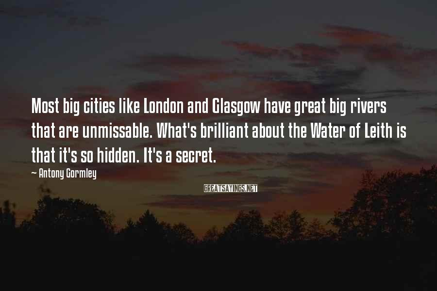 Antony Gormley Sayings: Most big cities like London and Glasgow have great big rivers that are unmissable. What's