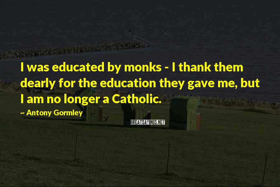 Antony Gormley Sayings: I was educated by monks - I thank them dearly for the education they gave